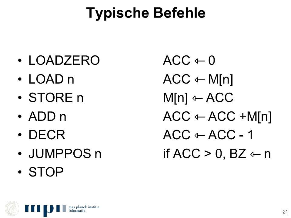 Typische Befehle LOADZERO ACC ⇽ 0 LOAD n ACC ⇽ M[n] STORE n M[n] ⇽ ACC